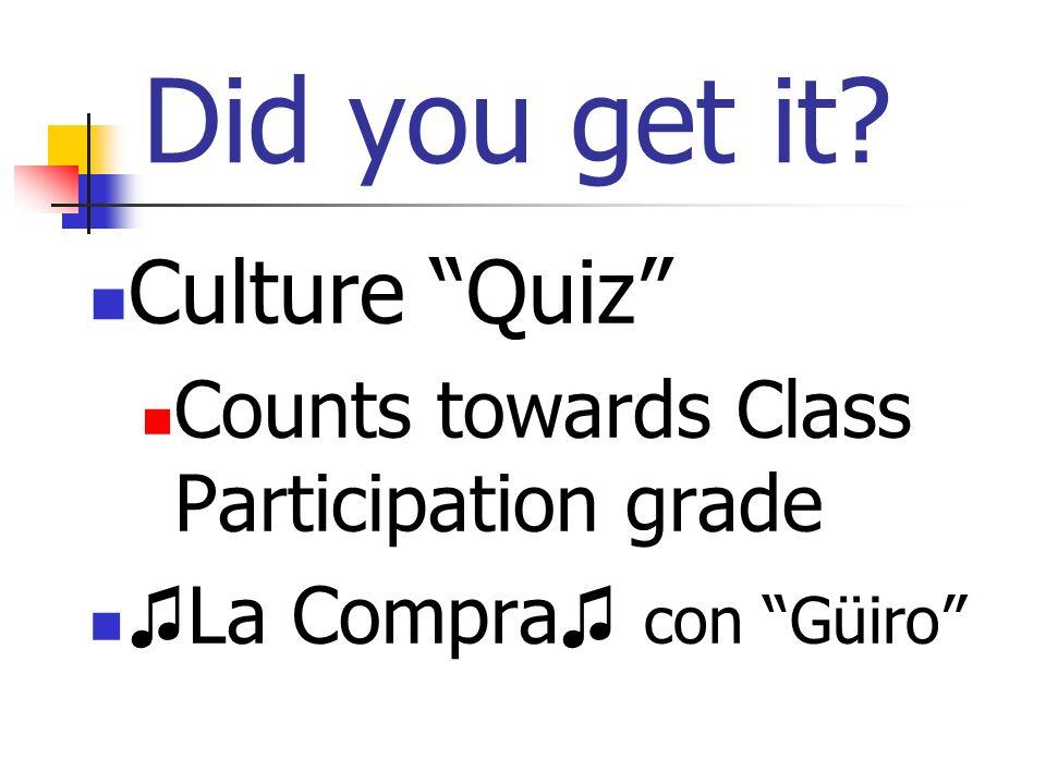 Did you get it Culture Quiz Counts towards Class Participation grade La Compra con Güiro