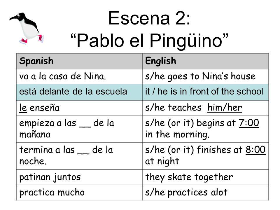 Escena 2: Pablo el Pingüino SpanishEnglish va a la casa de Nina.s/he goes to Ninas house está delante de la escuelait / he is in front of the school le enseñas/he teaches him/her empieza a las __ de la mañana s/he (or it) begins at 7:00 in the morning.