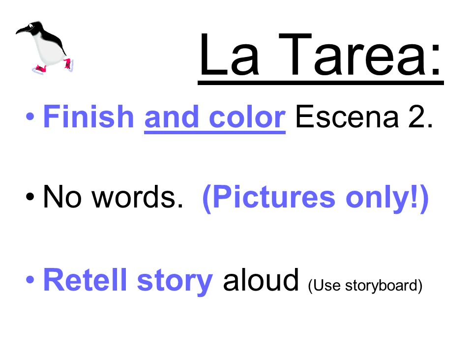 La Tarea: Finish and color Escena 2. No words. (Pictures only!) Retell story aloud (Use storyboard)