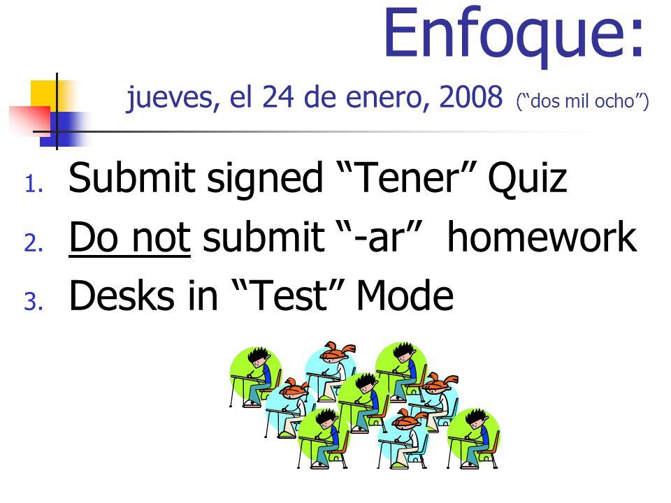 Enfoque: jueves, el 24 de enero, 2008 (dos mil ocho) 1. Submit signed Tener Quiz 2. Do not submit -ar homework 3. Desks in Test Mode