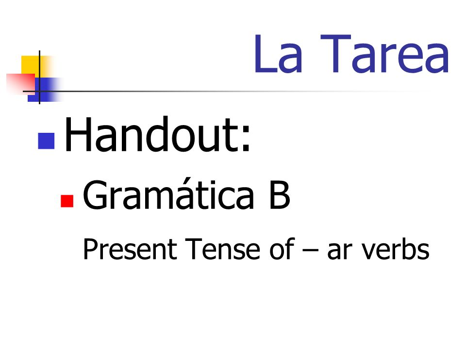 La Tarea Handout: Gramática B Present Tense of – ar verbs