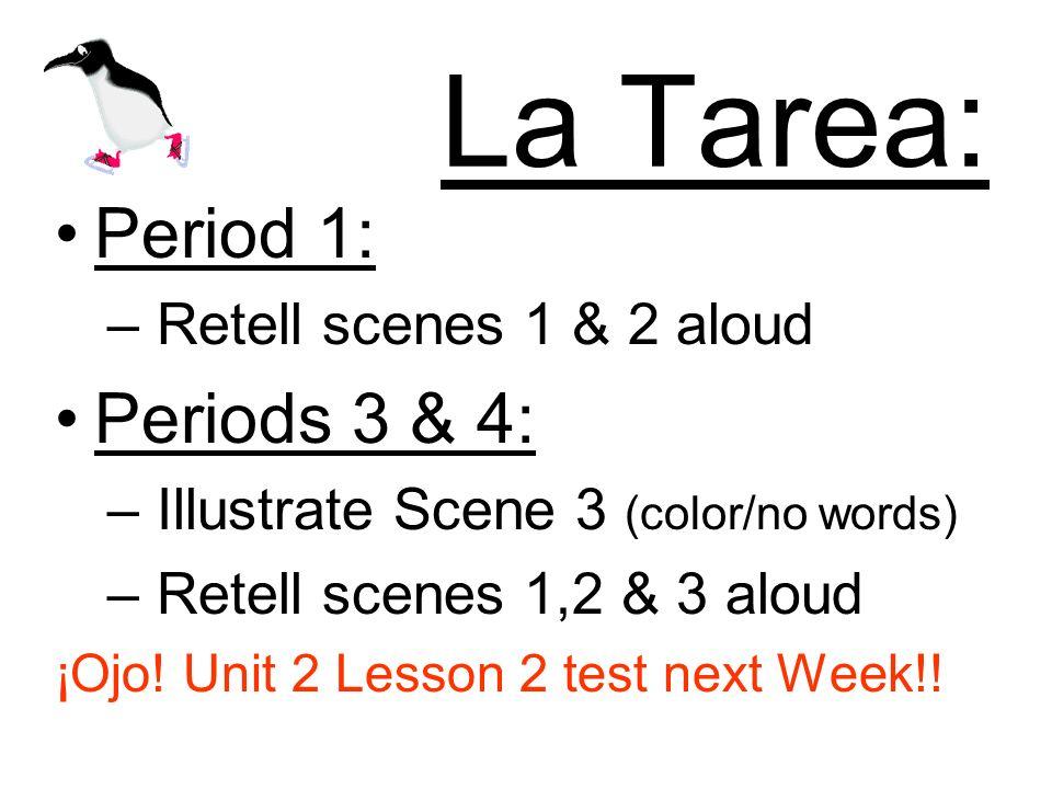 La Tarea: Period 1: – Retell scenes 1 & 2 aloud Periods 3 & 4: – Illustrate Scene 3 (color/no words) – Retell scenes 1,2 & 3 aloud ¡Ojo! Unit 2 Lesson