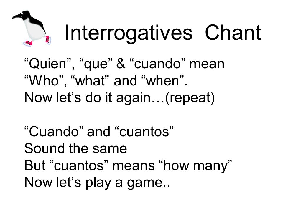 Interrogatives Chant Quien, que & cuando mean Who, what and when.