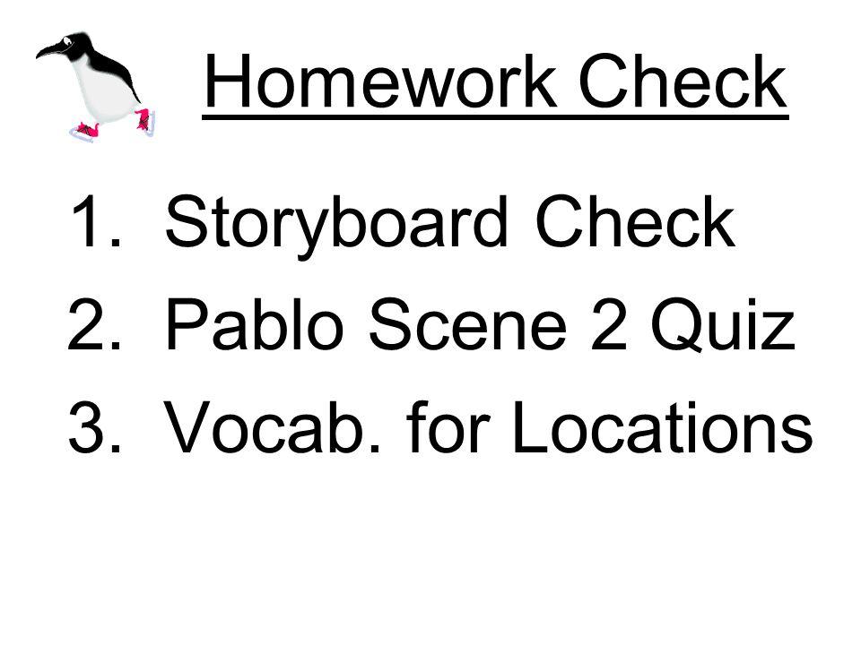 Homework Check 1.Storyboard Check 2.Pablo Scene 2 Quiz 3.Vocab. for Locations