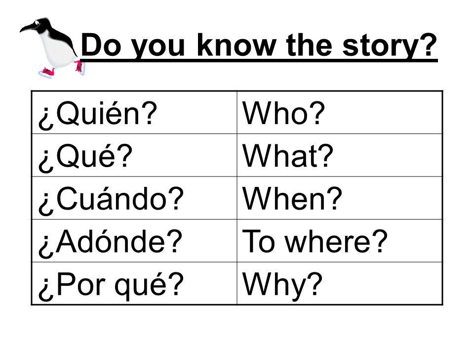 Do you know the story? ¿Quién?Who? ¿Qué?What? ¿Cuándo?When? ¿Adónde?To where? ¿Por qué?Why?
