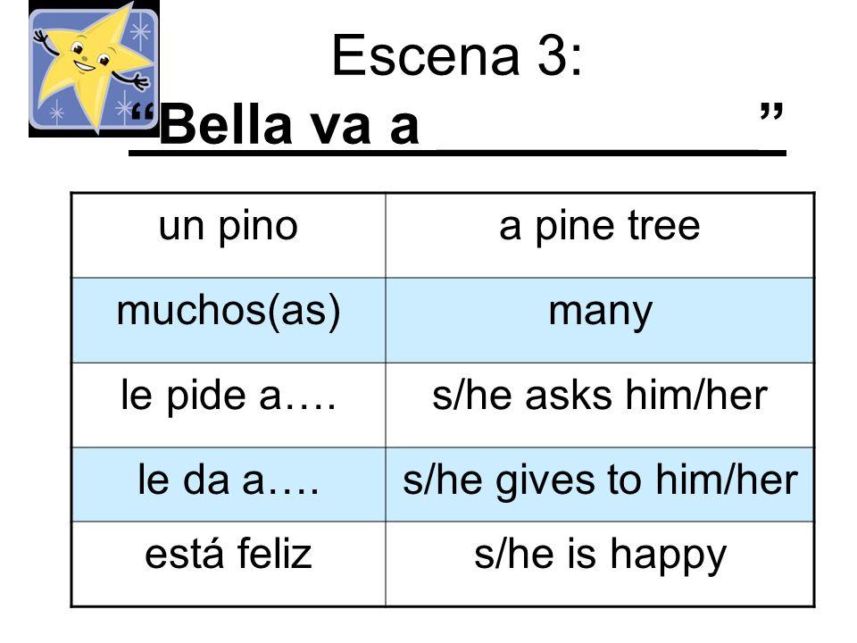 Escena 3: Bella va a __________ un pinoa pine tree muchos(as)many le pide a….s/he asks him/her le da a….s/he gives to him/her está felizs/he is happy