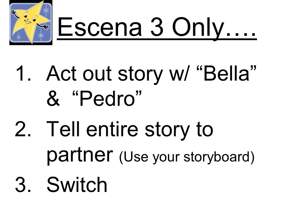 Escena 3 Only…. 1.Act out story w/ Bella & Pedro 2.Tell entire story to partner (Use your storyboard) 3.Switch