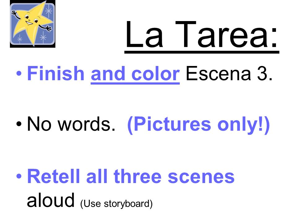 La Tarea: Finish and color Escena 3. No words. (Pictures only!) Retell all three scenes aloud (Use storyboard)