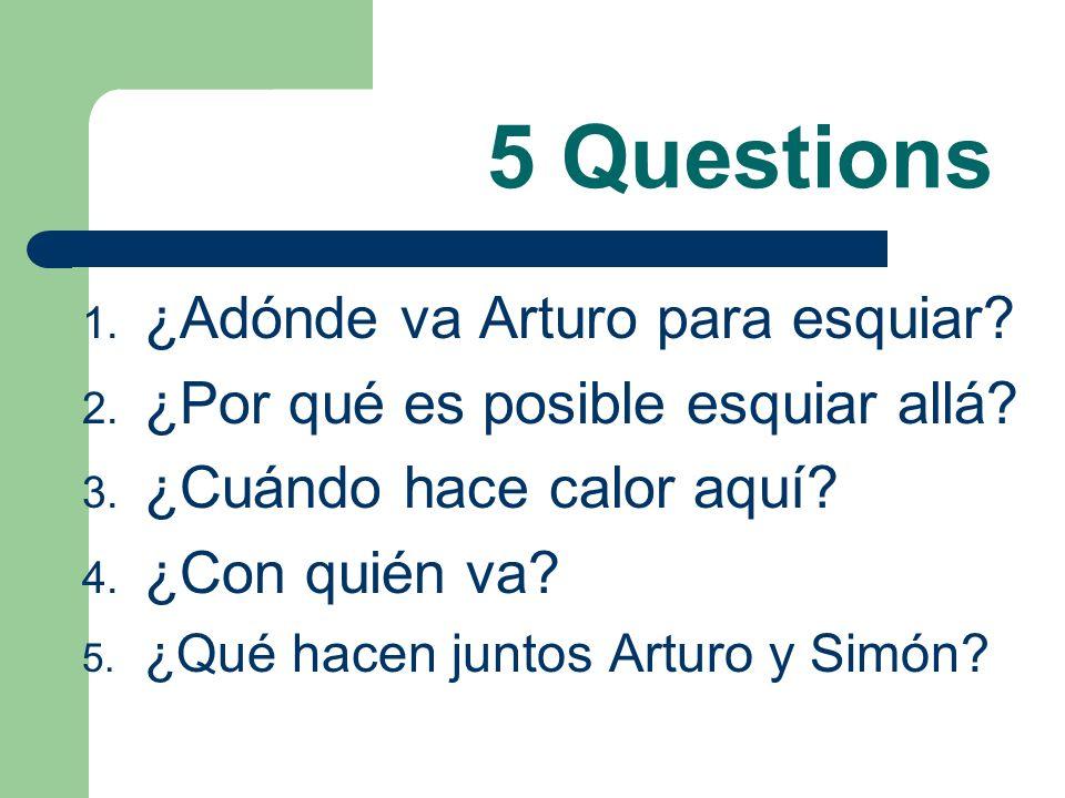5 Questions 1.¿Adónde va Arturo para esquiar. 2. ¿Por qué es posible esquiar allá.