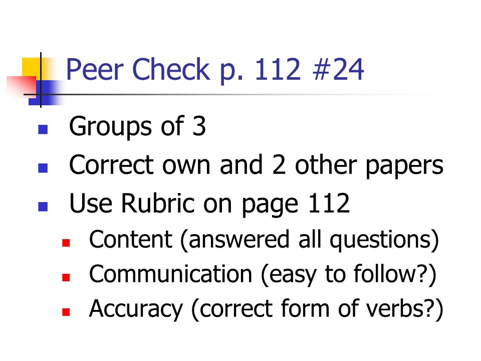 Peer Check p. 112 #24 Groups of 3 Correct own and 2 other papers Use Rubric on page 112 Content (answered all questions) Communication (easy to follow