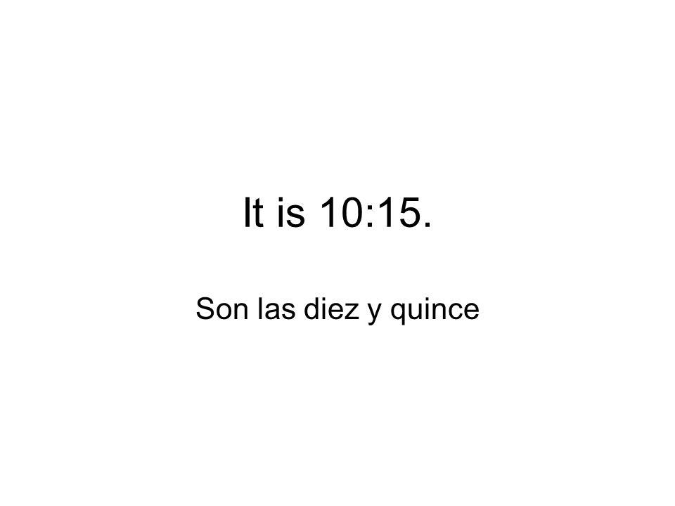 It is 10:15. Son las diez y quince