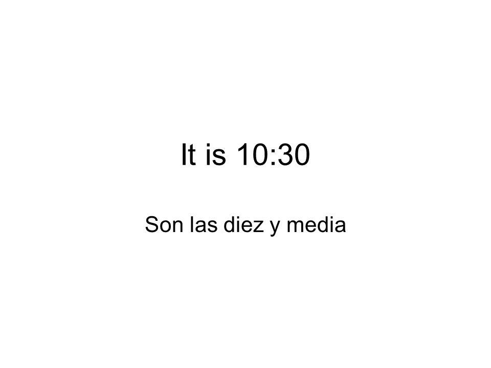 It is 10:30 Son las diez y media