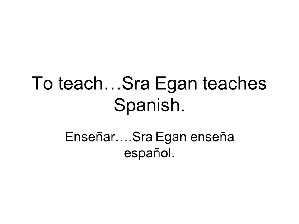 To teach…Sra Egan teaches Spanish. Enseñar….Sra Egan enseña español.