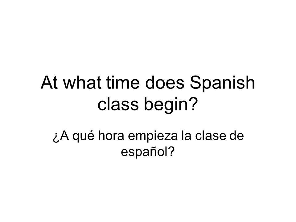 At what time does Spanish class begin? ¿A qué hora empieza la clase de español?