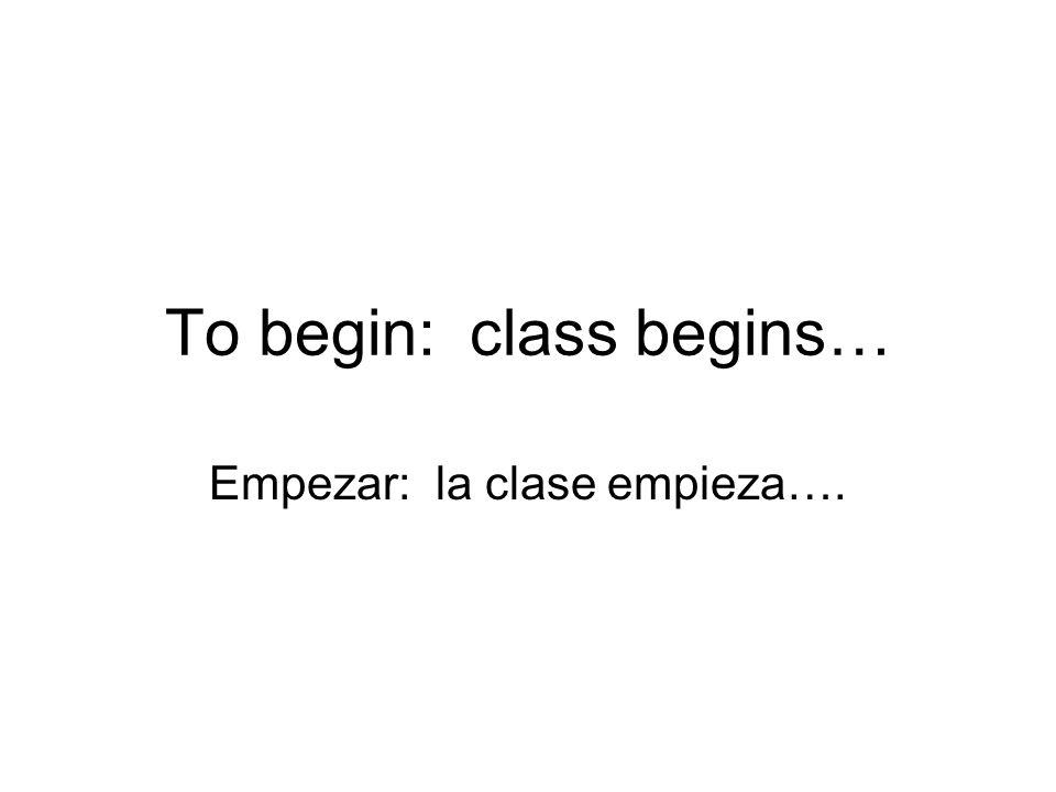 To begin: class begins… Empezar: la clase empieza….