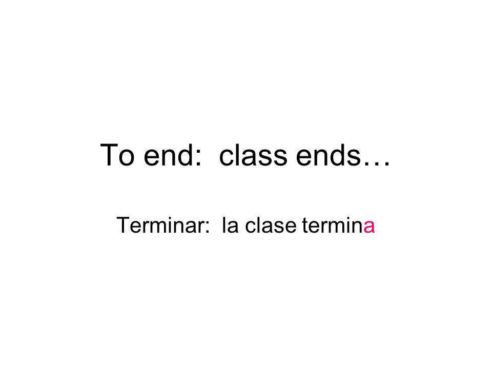 To end: class ends… Terminar: la clase termina