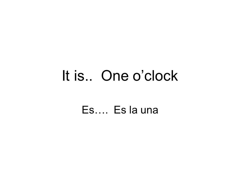 It is.. One oclock Es…. Es la una