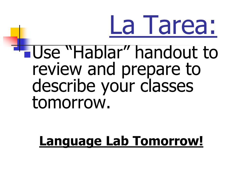 La Tarea: Use Hablar handout to review and prepare to describe your classes tomorrow.