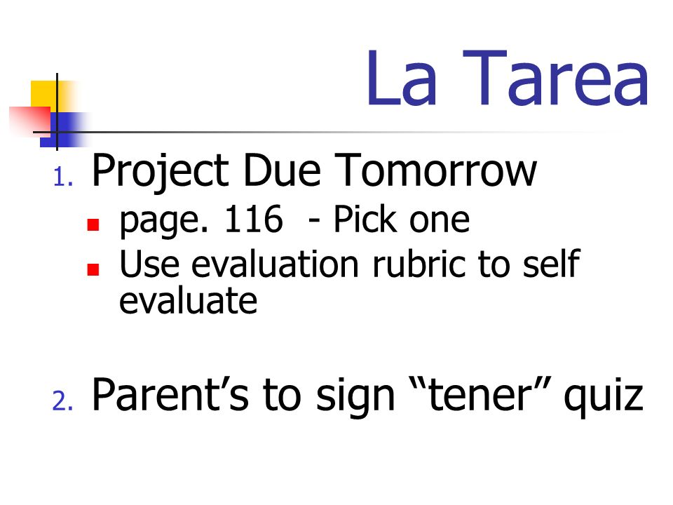La Tarea 1. Project Due Tomorrow page. 116 - Pick one Use evaluation rubric to self evaluate 2.