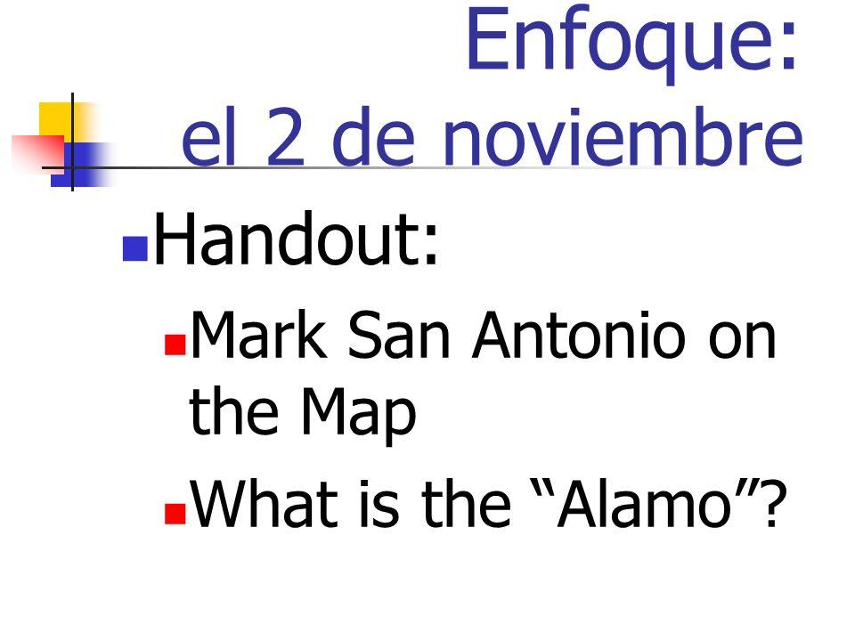 Enfoque: el 2 de noviembre Handout: Mark San Antonio on the Map What is the Alamo?