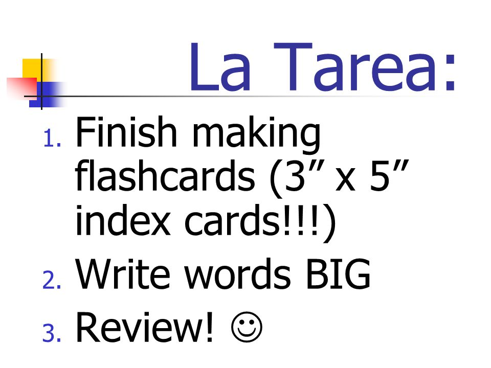 La Tarea: 1. Finish making flashcards (3 x 5 index cards!!!) 2. Write words BIG 3. Review!