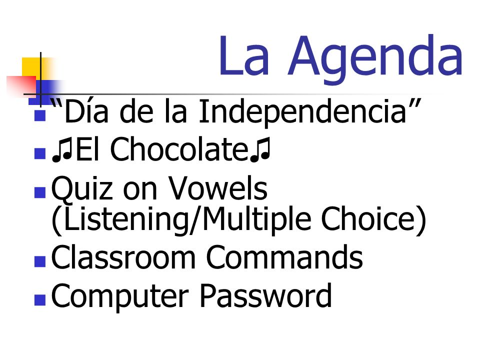 La Agenda Día de la Independencia El Chocolate Quiz on Vowels (Listening/Multiple Choice) Classroom Commands Computer Password
