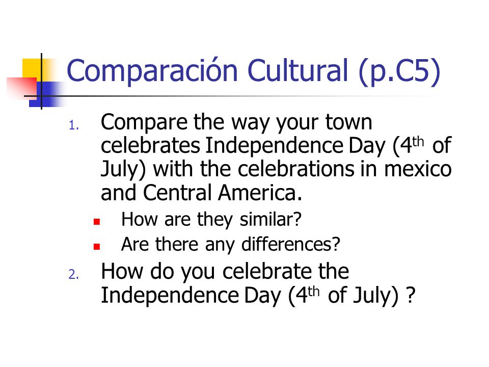 Comparación Cultural (p.C5) 1. Compare the way your town celebrates Independence Day (4 th of July) with the celebrations in mexico and Central Americ