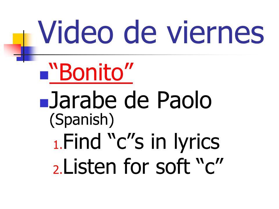 Video de viernes Bonito Jarabe de Paolo (Spanish) 1. Find cs in lyrics 2. Listen for soft c