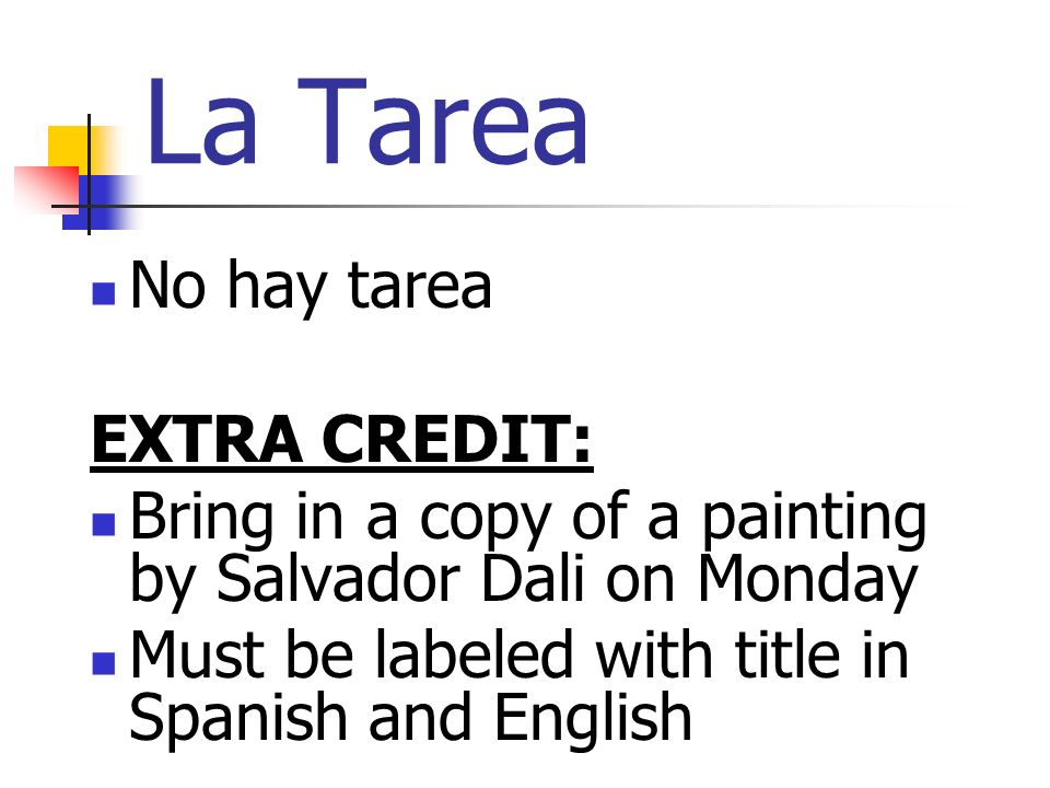 La Tarea No hay tarea EXTRA CREDIT: Bring in a copy of a painting by Salvador Dali on Monday Must be labeled with title in Spanish and English