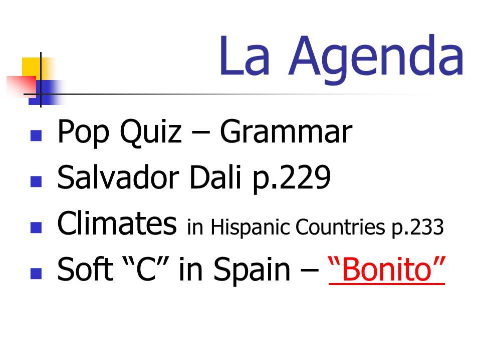 La Agenda Pop Quiz – Grammar Salvador Dali p.229 Climates in Hispanic Countries p.233 Soft C in Spain – BonitoBonito