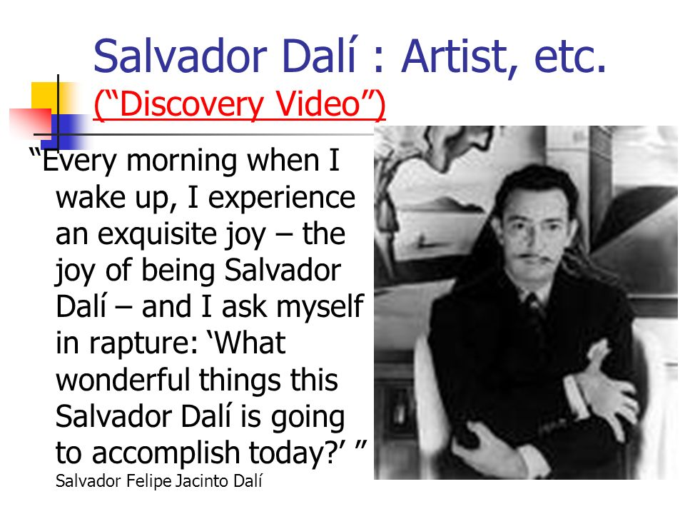 Salvador Dalí : Artist, etc. (Discovery Video) (Discovery Video) Every morning when I wake up, I experience an exquisite joy – the joy of being Salvad