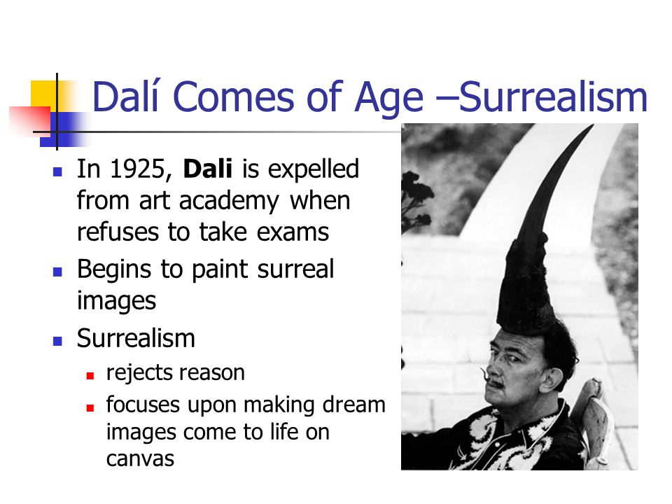Dalí Comes of Age –Surrealism In 1925, Dali is expelled from art academy when refuses to take exams Begins to paint surreal images Surrealism rejects reason focuses upon making dream images come to life on canvas