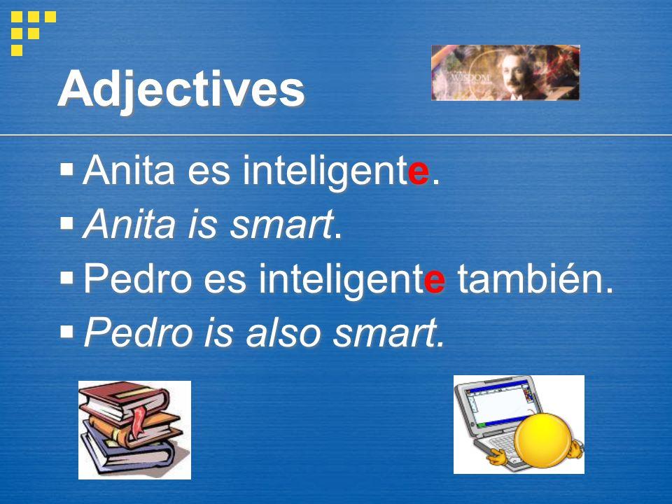 Adjectives Anita es inteligente.Anita is smart. Pedro es inteligente también.