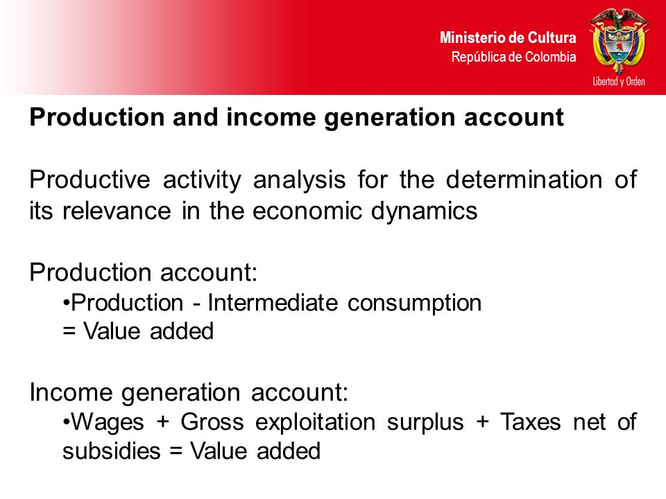 Production and income generation account Productive activity analysis for the determination of its relevance in the economic dynamics Production account: Production - Intermediate consumption = Value added Income generation account: Wages + Gross exploitation surplus + Taxes net of subsidies = Value added Ministerio de Cultura República de Colombia