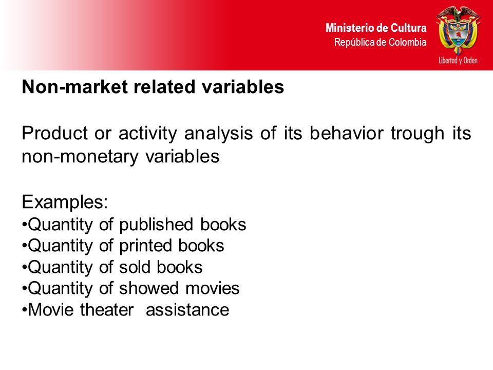 Non-market related variables Product or activity analysis of its behavior trough its non-monetary variables Examples: Quantity of published books Quantity of printed books Quantity of sold books Quantity of showed movies Movie theater assistance Ministerio de Cultura República de Colombia
