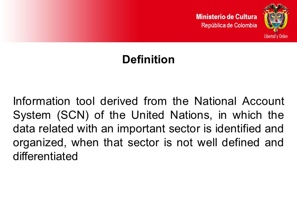 Definition Information tool derived from the National Account System (SCN) of the United Nations, in which the data related with an important sector is identified and organized, when that sector is not well defined and differentiated Ministerio de Cultura República de Colombia