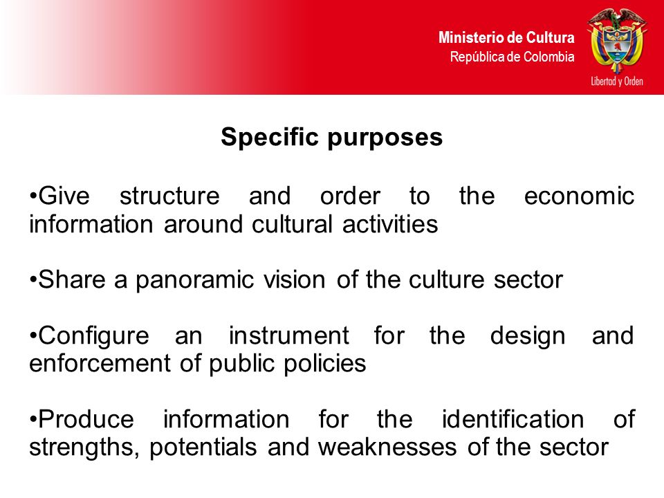 Specific purposes Give structure and order to the economic information around cultural activities Share a panoramic vision of the culture sector Configure an instrument for the design and enforcement of public policies Produce information for the identification of strengths, potentials and weaknesses of the sector Ministerio de Cultura República de Colombia