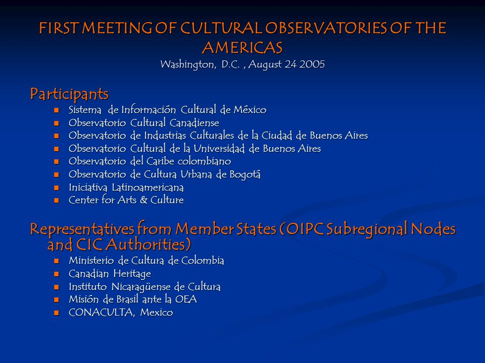 FIRST MEETING OF CULTURAL OBSERVATORIES OF THE AMERICAS Washington, D.C., August Participants Sistema de Información Cultural de México Sistema de Información Cultural de México Observatorio Cultural Canadiense Observatorio Cultural Canadiense Observatorio de Industrias Culturales de la Ciudad de Buenos Aires Observatorio de Industrias Culturales de la Ciudad de Buenos Aires Observatorio Cultural de la Universidad de Buenos Aires Observatorio Cultural de la Universidad de Buenos Aires Observatorio del Caribe colombiano Observatorio del Caribe colombiano Observatorio de Cultura Urbana de Bogotá Observatorio de Cultura Urbana de Bogotá Iniciativa Latinoamericana Iniciativa Latinoamericana Center for Arts & Culture Center for Arts & Culture Representatives from Member States (OIPC Subregional Nodes and CIC Authorities) Ministerio de Cultura de Colombia Ministerio de Cultura de Colombia Canadian Heritage Canadian Heritage Instituto Nicaragüense de Cultura Instituto Nicaragüense de Cultura Misión de Brasil ante la OEA Misión de Brasil ante la OEA CONACULTA, Mexico CONACULTA, Mexico