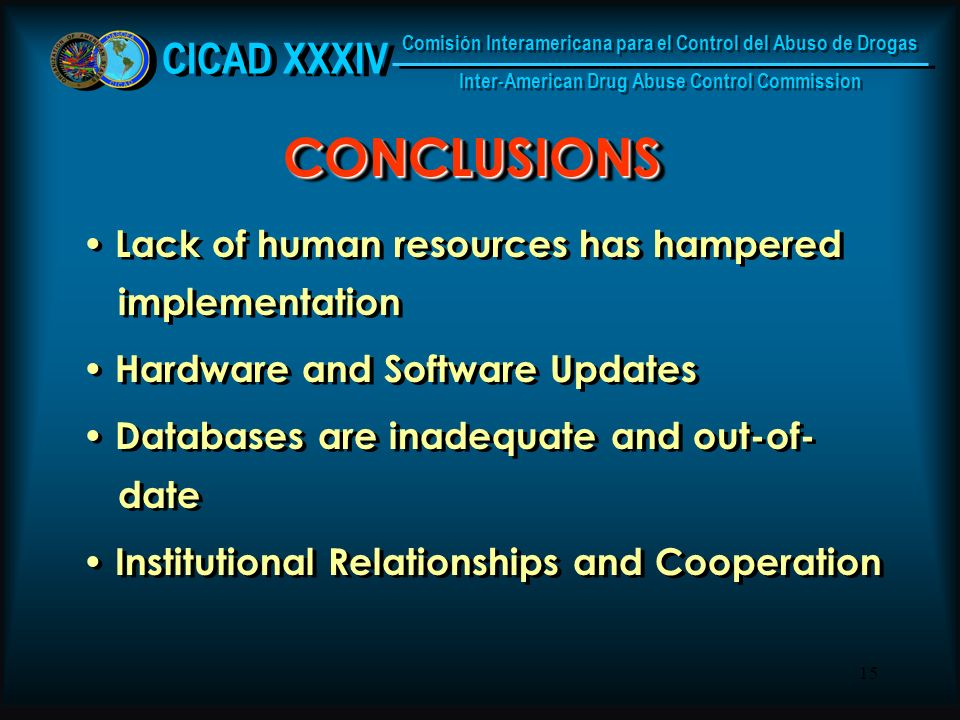 15 CONCLUSIONSCONCLUSIONS Lack of human resources has hampered implementation Hardware and Software Updates Databases are inadequate and out-of- date Institutional Relationships and Cooperation Lack of human resources has hampered implementation Hardware and Software Updates Databases are inadequate and out-of- date Institutional Relationships and Cooperation CICAD XXXIV Comisión Interamericana para el Control del Abuso de Drogas Inter-American Drug Abuse Control Commission Comisión Interamericana para el Control del Abuso de Drogas Inter-American Drug Abuse Control Commission