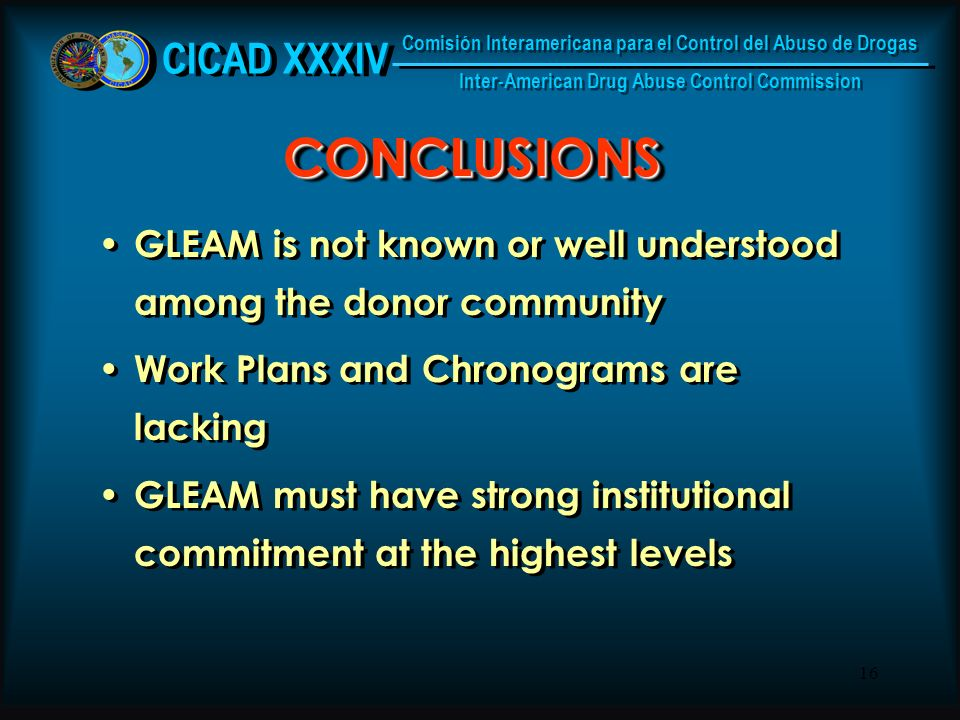 16 CONCLUSIONSCONCLUSIONS GLEAM is not known or well understood among the donor community Work Plans and Chronograms are lacking GLEAM must have strong institutional commitment at the highest levels GLEAM is not known or well understood among the donor community Work Plans and Chronograms are lacking GLEAM must have strong institutional commitment at the highest levels CICAD XXXIV Comisión Interamericana para el Control del Abuso de Drogas Inter-American Drug Abuse Control Commission Comisión Interamericana para el Control del Abuso de Drogas Inter-American Drug Abuse Control Commission