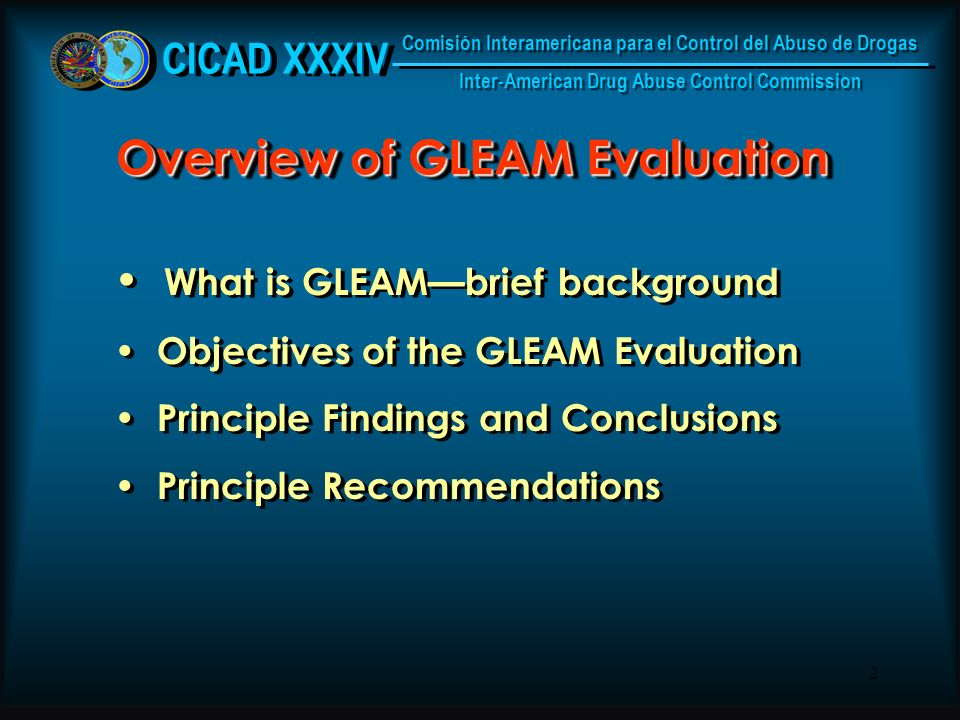 2 Overview of GLEAM Evaluation What is GLEAMbrief background Objectives of the GLEAM Evaluation Principle Findings and Conclusions Principle Recommendations What is GLEAMbrief background Objectives of the GLEAM Evaluation Principle Findings and Conclusions Principle Recommendations CICAD XXXIV Comisión Interamericana para el Control del Abuso de Drogas Inter-American Drug Abuse Control Commission Comisión Interamericana para el Control del Abuso de Drogas Inter-American Drug Abuse Control Commission