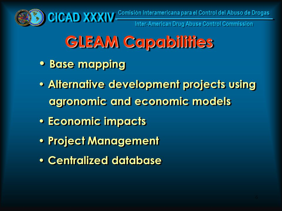 6 GLEAM Capabilities Base mapping Alternative development projects using agronomic and economic models Economic impacts Project Management Centralized database Base mapping Alternative development projects using agronomic and economic models Economic impacts Project Management Centralized database CICAD XXXIV Comisión Interamericana para el Control del Abuso de Drogas Inter-American Drug Abuse Control Commission Comisión Interamericana para el Control del Abuso de Drogas Inter-American Drug Abuse Control Commission