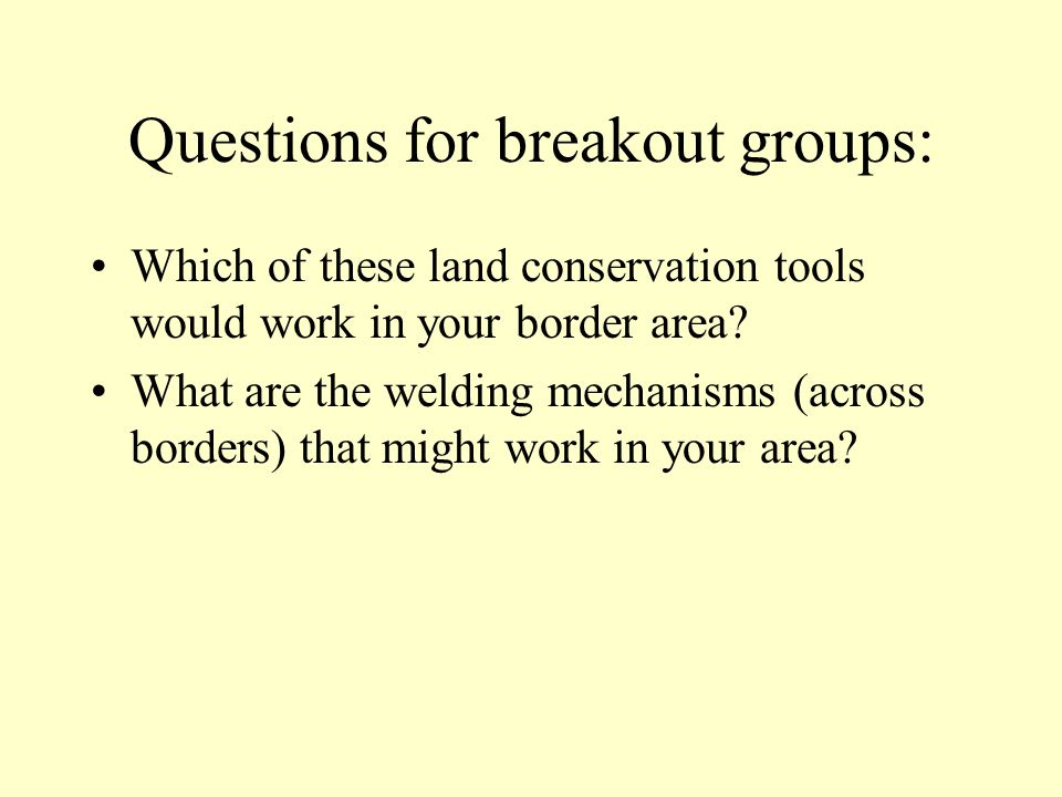Questions for breakout groups: Which of these land conservation tools would work in your border area.