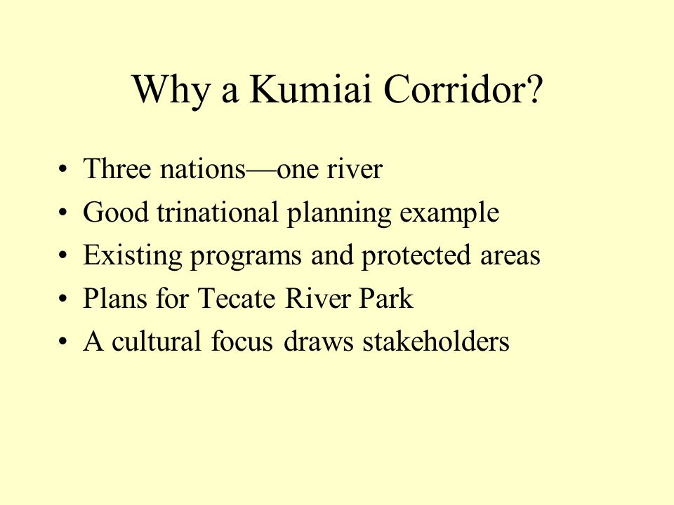 Why a Kumiai Corridor? Three nationsone river Good trinational planning example Existing programs and protected areas Plans for Tecate River Park A cu