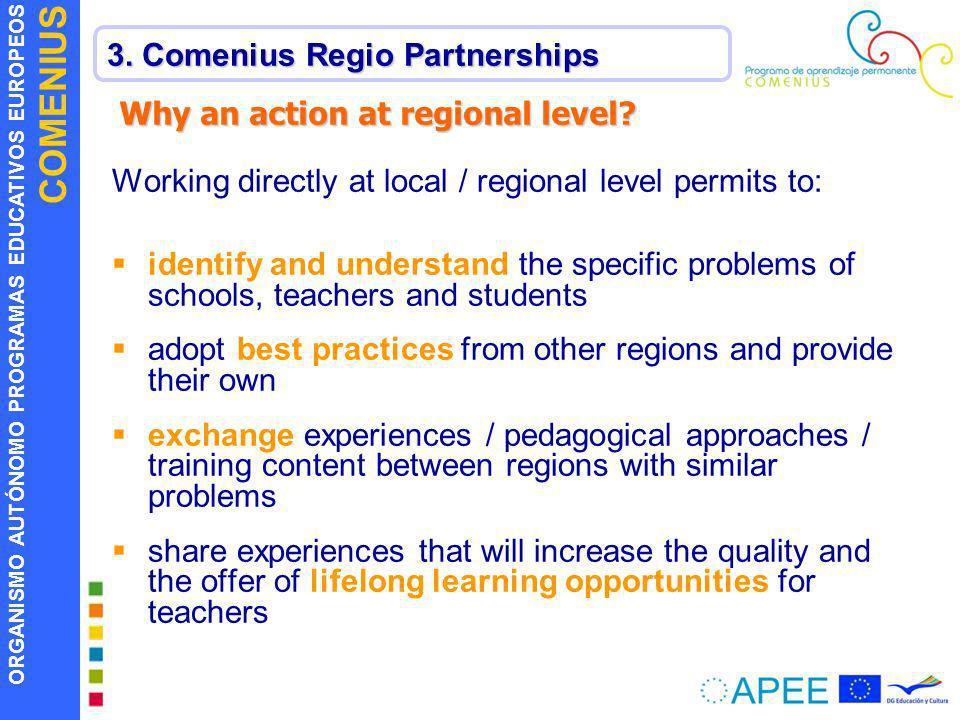 ORGANISMO AUTÓNOMO PROGRAMAS EDUCATIVOS EUROPEOS COMENIUS 3. Comenius Regio Partnerships Why an action at regional level? Working directly at local /