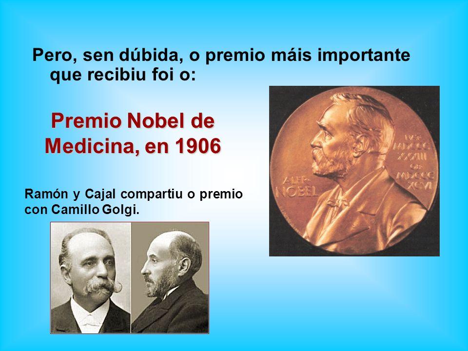 Pero, sen dúbida, o premio máis importante que recibiu foi o: Premio Nobel de Medicina, en 1906 Ramón y Cajal compartiu o premio con Camillo Golgi.