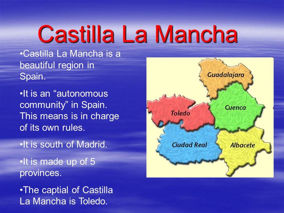 Castilla La Mancha Castilla La Mancha is a beautiful region in Spain. It is an autonomous community in Spain. This means is in charge of its own rules