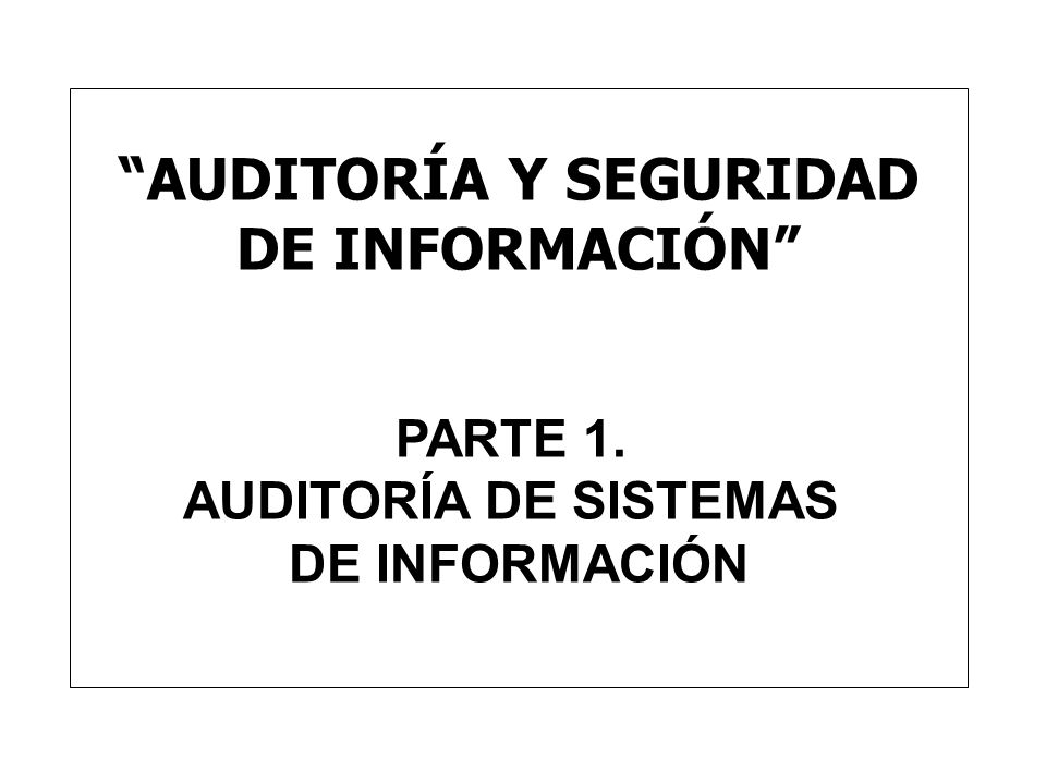 AUDITORÍA Y SEGURIDAD DE INFORMACIÓN PARTE 1. AUDITORÍA DE SISTEMAS DE INFORMACIÓN