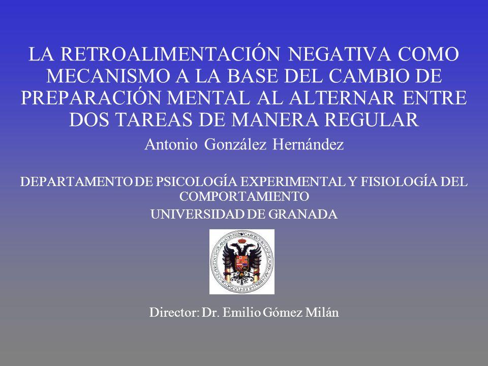 LA RETROALIMENTACIÓN NEGATIVA COMO MECANISMO A LA BASE DEL CAMBIO DE PREPARACIÓN MENTAL AL ALTERNAR ENTRE DOS TAREAS DE MANERA REGULAR Antonio González Hernández DEPARTAMENTO DE PSICOLOGÍA EXPERIMENTAL Y FISIOLOGÍA DEL COMPORTAMIENTO UNIVERSIDAD DE GRANADA Director: Dr.