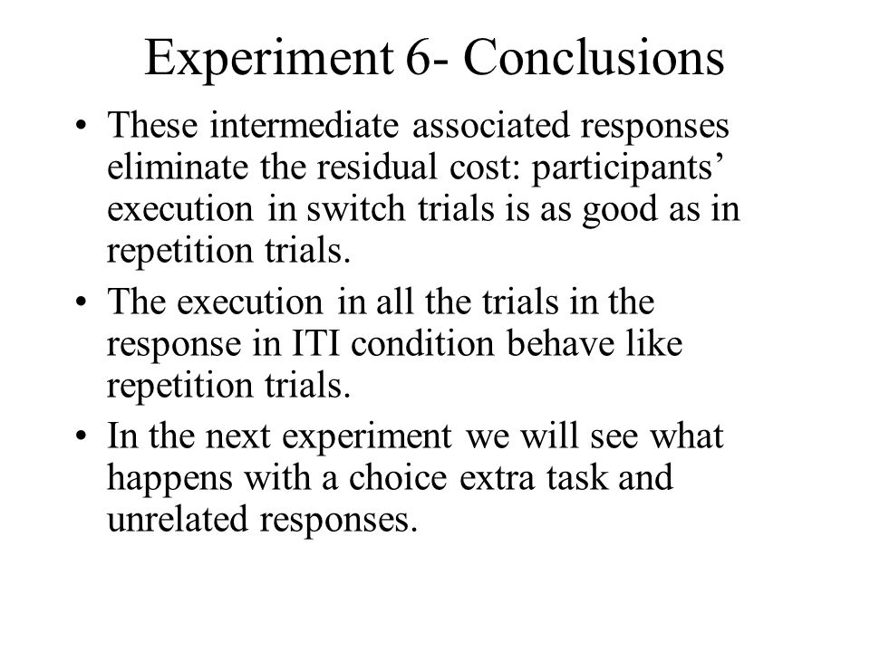 Experiment 6- Conclusions These intermediate associated responses eliminate the residual cost: participants execution in switch trials is as good as in repetition trials.